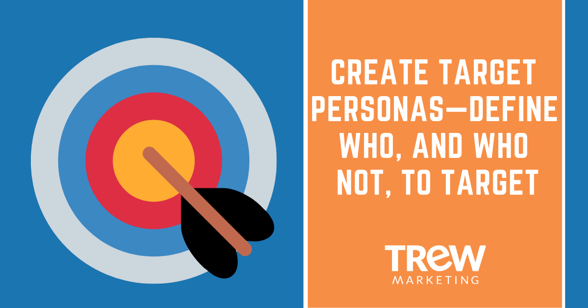CREATE TARGET PERSONAS—DEFINE WHO, AND WHO NOT, TO TARGET